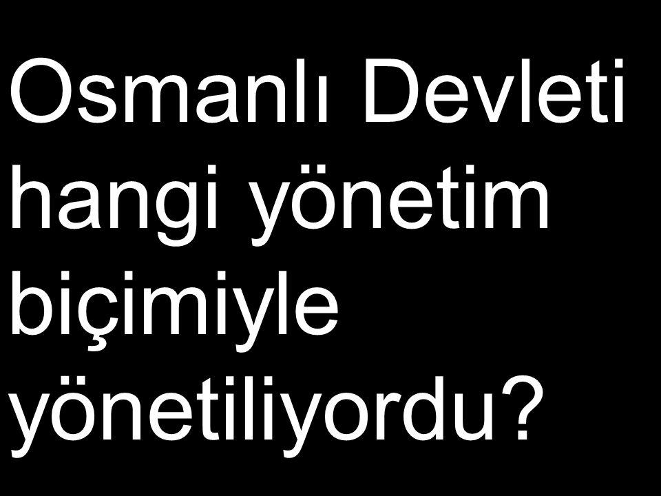 Osmanlı Devleti hangi yönetim biçimiyle yönetiliyordu?