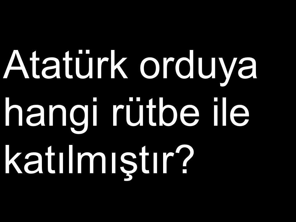 Atatürk orduya hangi rütbe ile katılmıştır?