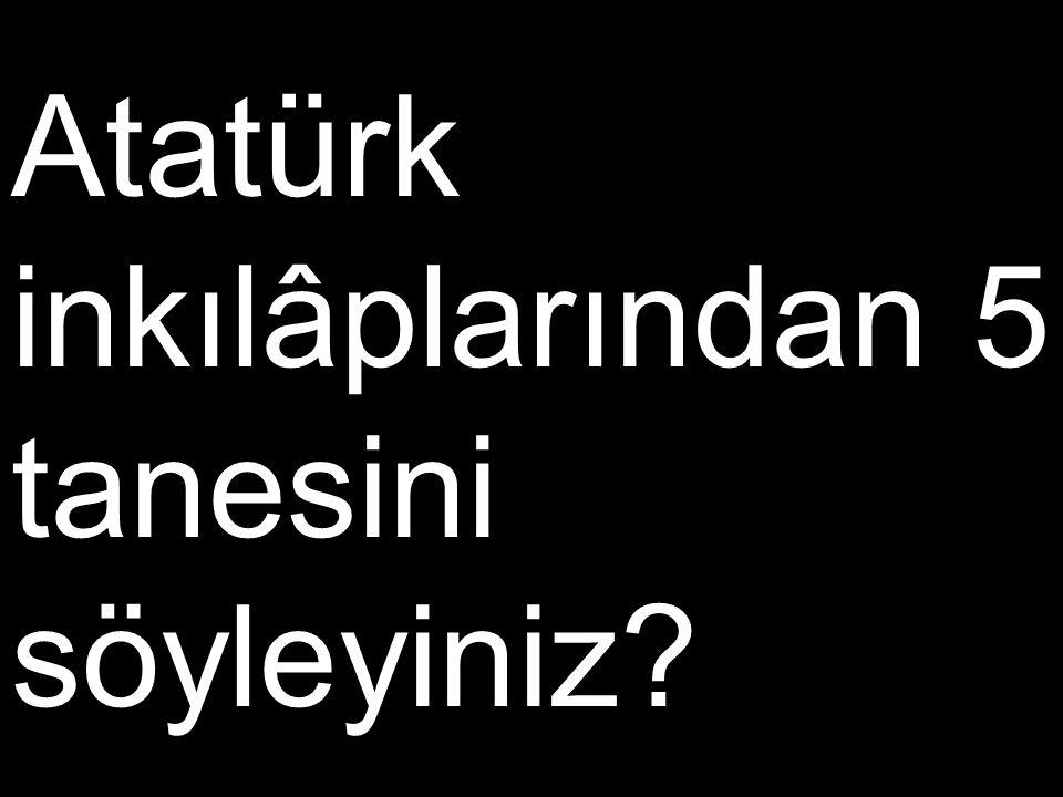 Atatürk inkılâplarından 5 tanesini söyleyiniz?
