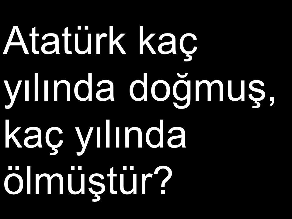 Atatürk kaç yılında doğmuş, kaç yılında ölmüştür?