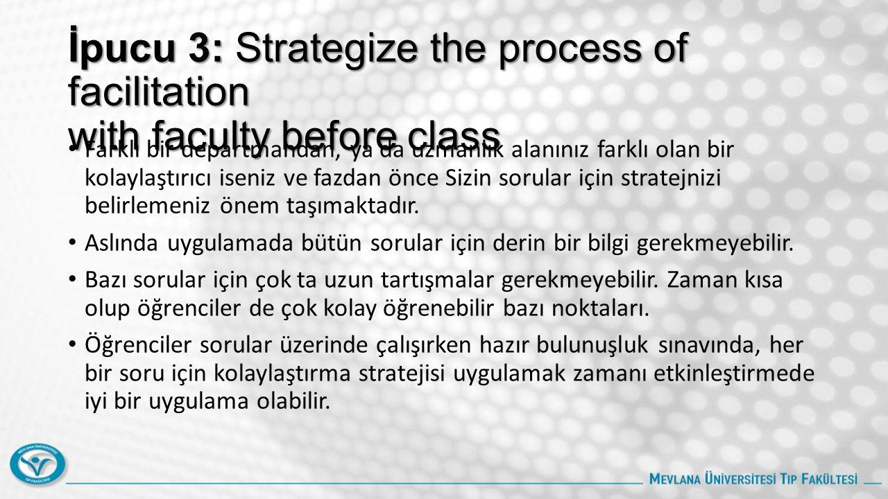 İpucu 3: Strategize the process of facilitation with faculty before class Farklı bir departmandan, ya da uzmanlık alanınız farklı olan bir kolaylaştırıcı iseniz ve fazdan önce Sizin sorular için stratejnizi belirlemeniz önem taşımaktadır.