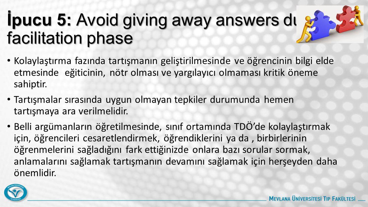 İpucu 5: Avoid giving away answers during facilitation phase Kolaylaştırma fazında tartışmanın geliştirilmesinde ve öğrencinin bilgi elde etmesinde eğiticinin, nötr olması ve yargılayıcı olmaması kritik öneme sahiptir.
