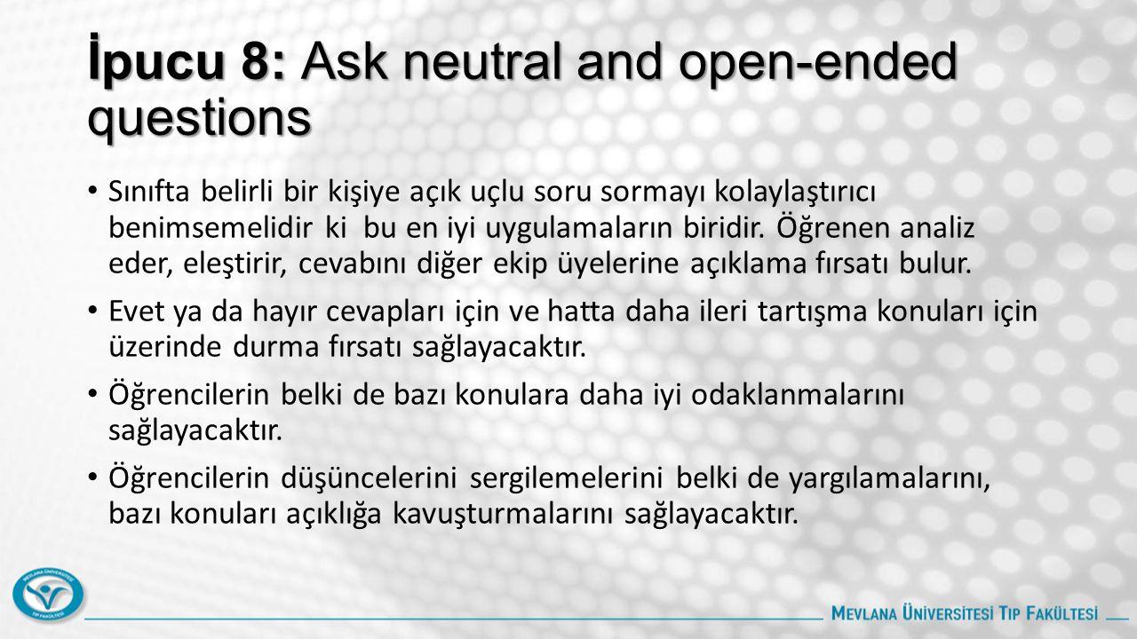 İpucu 8: Ask neutral and open-ended questions Sınıfta belirli bir kişiye açık uçlu soru sormayı kolaylaştırıcı benimsemelidir ki bu en iyi uygulamaların biridir.