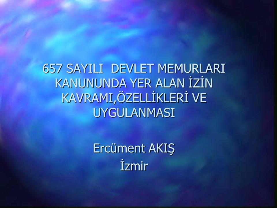 657 SAYILI DEVLET MEMURLARI KANUNUNDA YER ALAN İZİN KAVRAMI,ÖZELLİKLERİ VE UYGULANMASI Ercüment AKIŞ İzmir