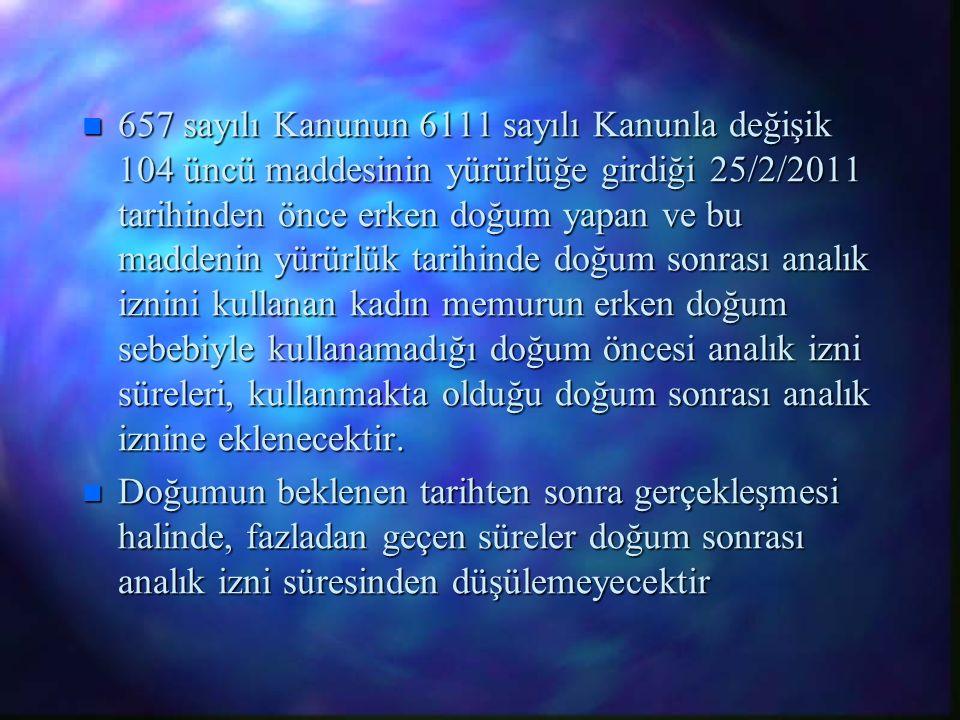 n 657 sayılı Kanunun 6111 sayılı Kanunla değişik 104 üncü maddesinin yürürlüğe girdiği 25/2/2011 tarihinden önce erken doğum yapan ve bu maddenin yürü