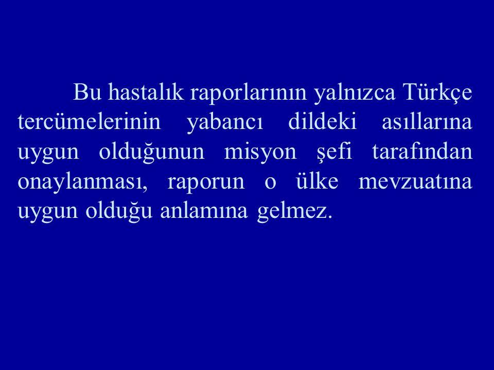 Bu hastalık raporlarının yalnızca Türkçe tercümelerinin yabancı dildeki asıllarına uygun olduğunun misyon şefi tarafından onaylanması, raporun o ülke