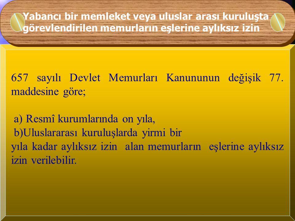 657 sayılı Devlet Memurları Kanununun değişik 77. maddesine göre; a) Resmî kurumlarında on yıla, b)Uluslararası kuruluşlarda yirmi bir yıla kadar aylı