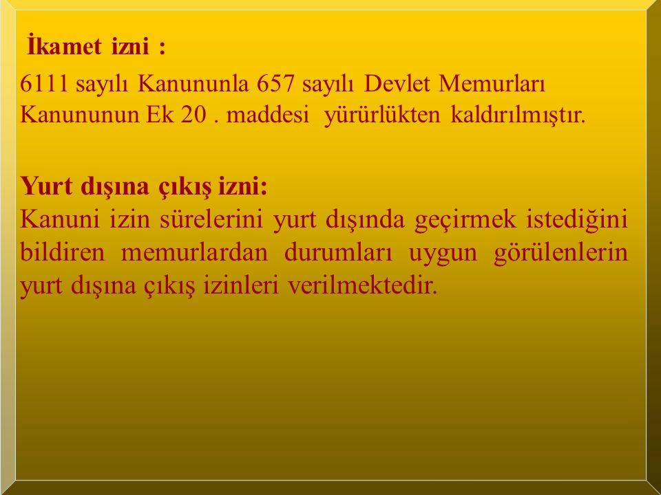 İkamet izni : 6111 sayılı Kanununla 657 sayılı Devlet Memurları Kanununun Ek 20. maddesi yürürlükten kaldırılmıştır. Yurt dışına çıkış izni: Kanuni iz