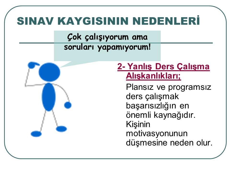 SINAV KAYGISININ NEDENLERİ 2- Yanlış Ders Çalışma Alışkanlıkları; Plansız ve programsız ders çalışmak başarısızlığın en önemli kaynağıdır. Kişinin mot
