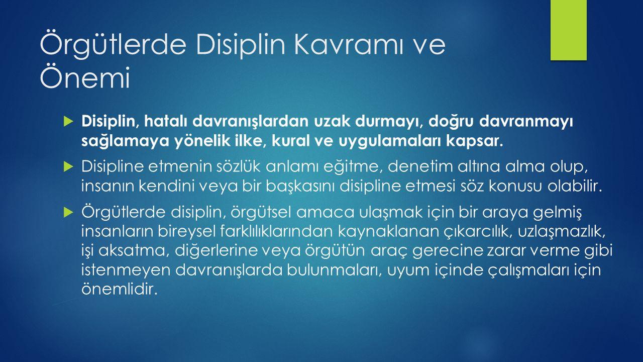 Örgütlerde Disiplin Kavramı ve Önemi  Disiplin, hatalı davranışlardan uzak durmayı, doğru davranmayı sağlamaya yönelik ilke, kural ve uygulamaları ka