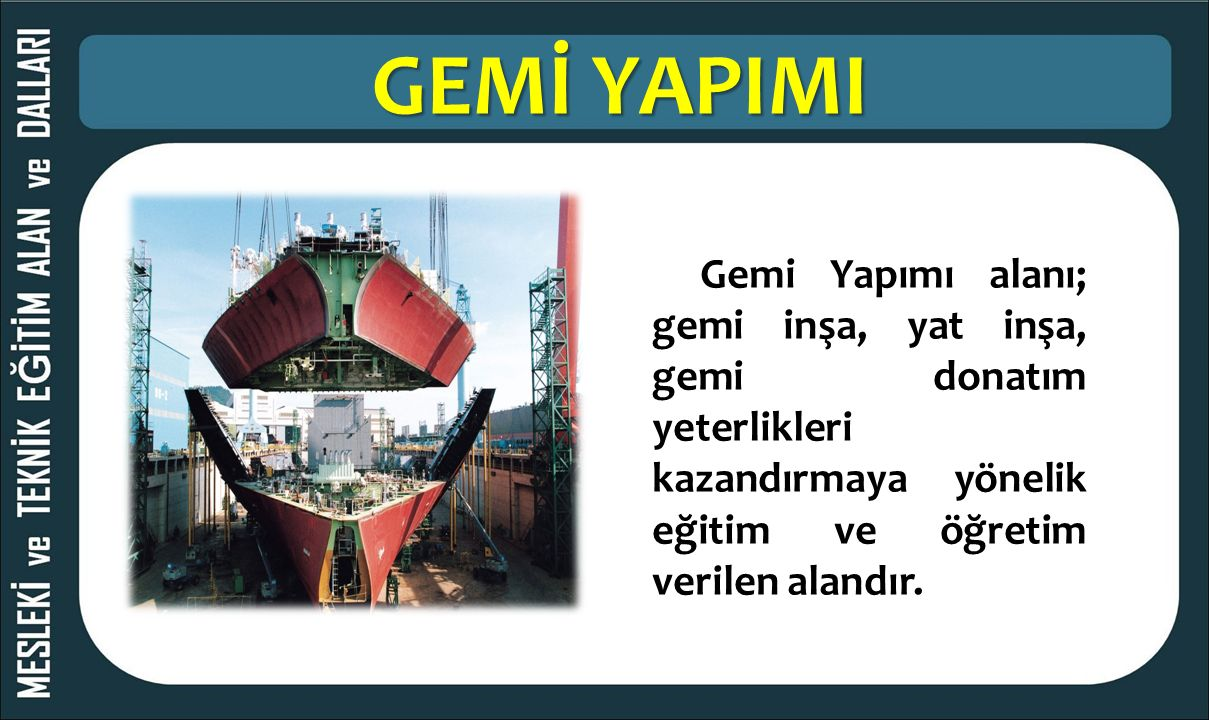 GEMİ YAPIMI Gemi Yapımı alanı; gemi inşa, yat inşa, gemi donatım yeterlikleri kazandırmaya yönelik eğitim ve öğretim verilen alandır.