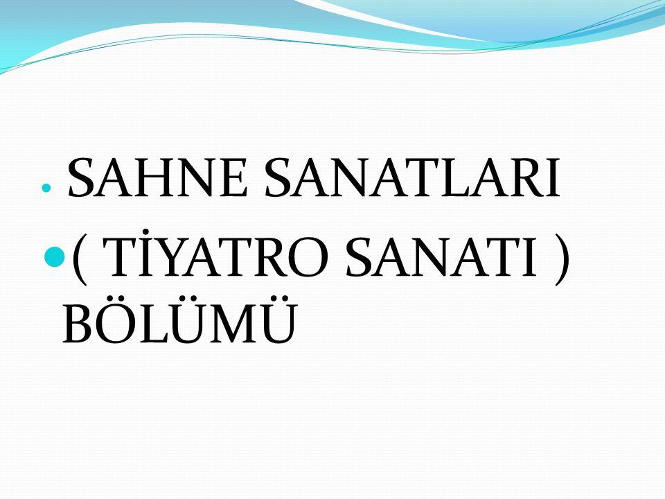 SAHNE SANATLARI ( TİYATRO SANATI ) BÖLÜMÜ