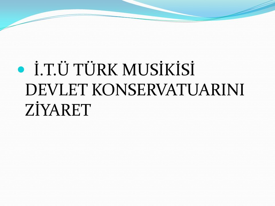 İ.T.Ü TÜRK MUSİKİSİ DEVLET KONSERVATUARINI ZİYARET