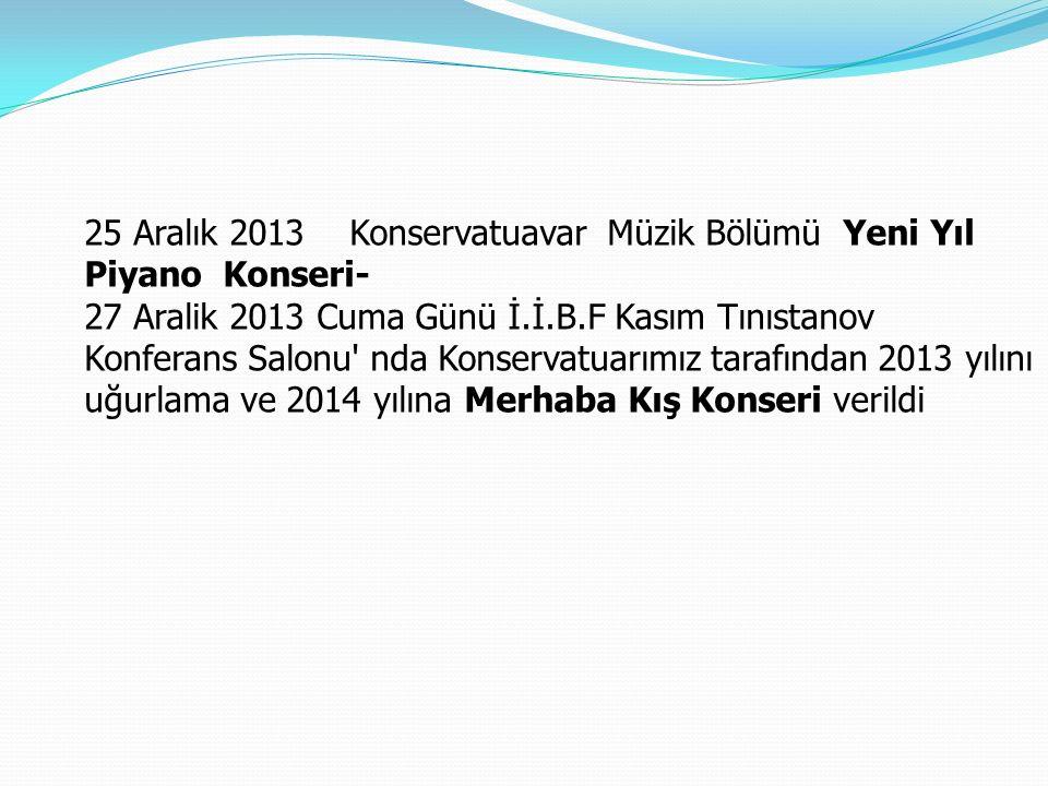 25 Aralık 2013 Konservatuavar Müzik Bölümü Yeni Yıl Piyano Konseri- 27 Aralik 2013 Cuma Günü İ.İ.B.F Kasım Tınıstanov Konferans Salonu nda Konservatuarımız tarafından 2013 yılını uğurlama ve 2014 yılına Merhaba Kış Konseri verildi