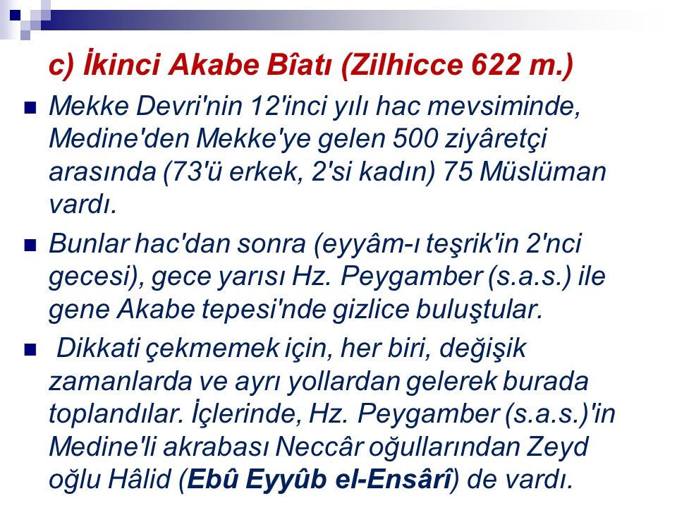 c) İkinci Akabe Bîatı (Zilhicce 622 m.) Mekke Devri nin 12 inci yılı hac mevsiminde, Medine den Mekke ye gelen 500 ziyâretçi arasında (73 ü erkek, 2 si kadın) 75 Müslüman vardı.