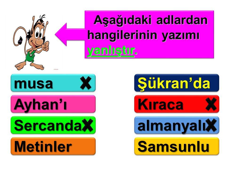 Aşağıdaki adlardan hangilerinin yazımı yanlıştır. Aşağıdaki adlardan hangilerinin yazımı yanlıştır. musamusaŞükran'daŞükran'da Ayhan'ıAyhan'ıKıracaKır