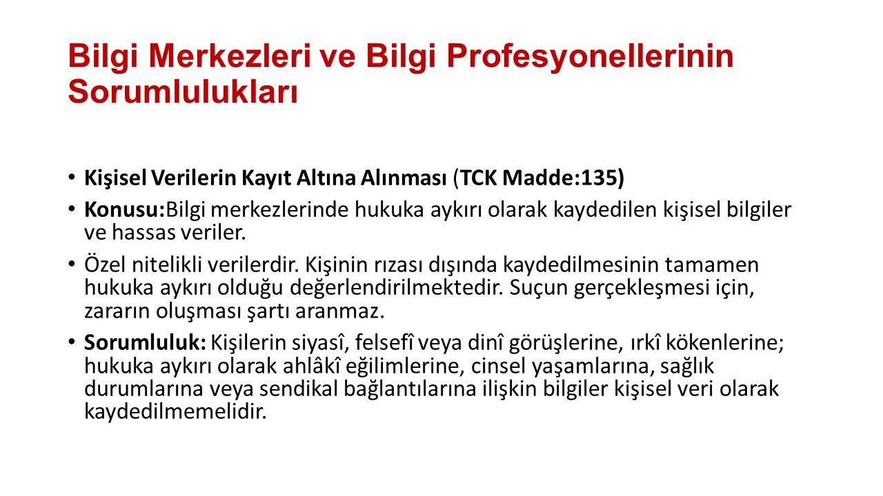 Bilgi Merkezleri ve Bilgi Profesyonellerinin Sorumlulukları Kişisel Verilerin Kayıt Altına Alınması (TCK Madde:135) Konusu:Bilgi merkezlerinde hukuka aykırı olarak kaydedilen kişisel bilgiler ve hassas veriler.