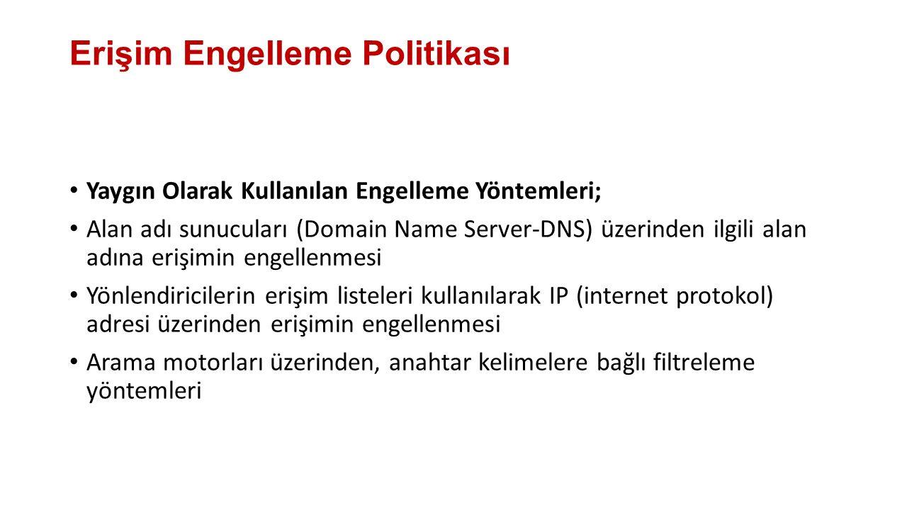 Erişim Engelleme Politikası Yaygın Olarak Kullanılan Engelleme Yöntemleri; Alan adı sunucuları (Domain Name Server-DNS) üzerinden ilgili alan adına erişimin engellenmesi Yönlendiricilerin erişim listeleri kullanılarak IP (internet protokol) adresi üzerinden erişimin engellenmesi Arama motorları üzerinden, anahtar kelimelere bağlı filtreleme yöntemleri