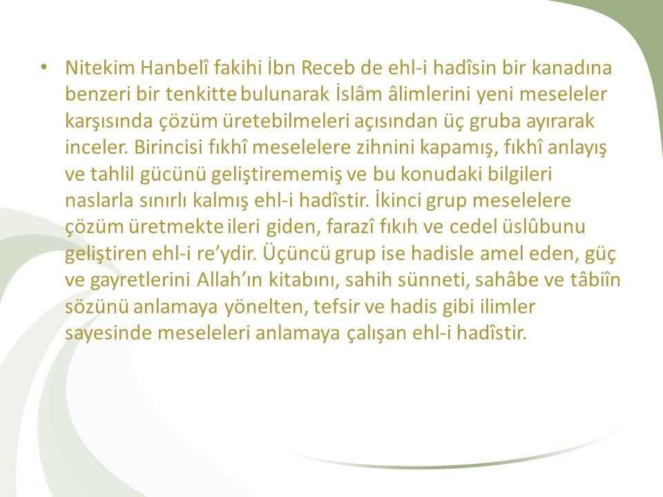 Nitekim Hanbelî fakihi İbn Receb de ehl-i hadîsin bir kanadına benzeri bir tenkitte bulunarak İslâm âlimlerini yeni meseleler karşısında çözüm üretebilmeleri açısından üç gruba ayırarak inceler.