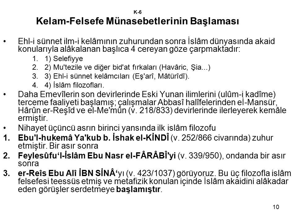 10 K-6 Kelam-Felsefe Münasebetlerinin Başlaması Ehl-i sünnet ilm-i kelâmının zuhurundan sonra İslâm dünyasında akaid konularıyla alâkalanan başlıca 4 cereyan göze çarpmaktadır: 1.1) Selefiyye 2.2) Mu tezile ve diğer bid at fırkaları (Havâric, Şia...) 3.3) Ehl-i sünnet kelâmcıları (Eş arî, Mâtürîdî).