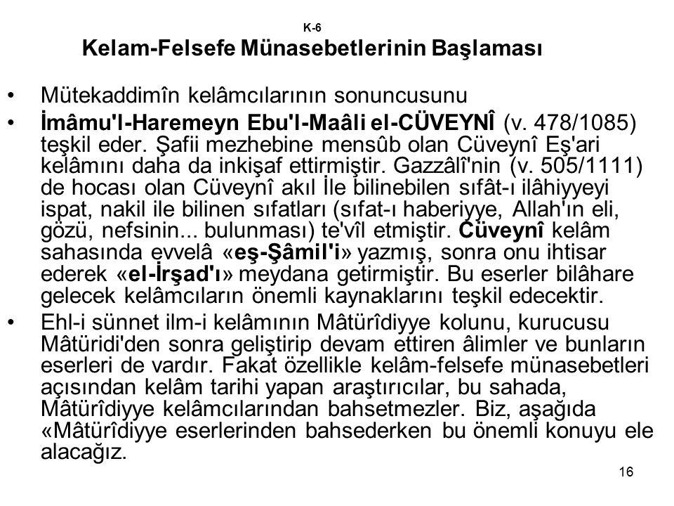 16 K-6 Kelam-Felsefe Münasebetlerinin Başlaması Mütekaddimîn kelâmcılarının sonuncusunu İmâmu'l-Haremeyn Ebu'l-Maâli el-CÜVEYNÎ (v. 478/1085) teşkil e