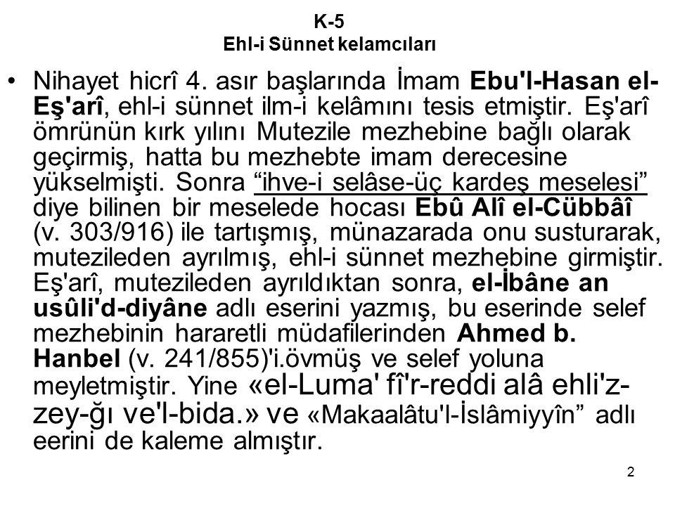 2 K-5 Ehl-i Sünnet kelamcıları Nihayet hicrî 4. asır başlarında İmam Ebu'l-Hasan el- Eş'arî, ehl-i sünnet ilm-i kelâmını tesis etmiştir. Eş'arî ömrünü