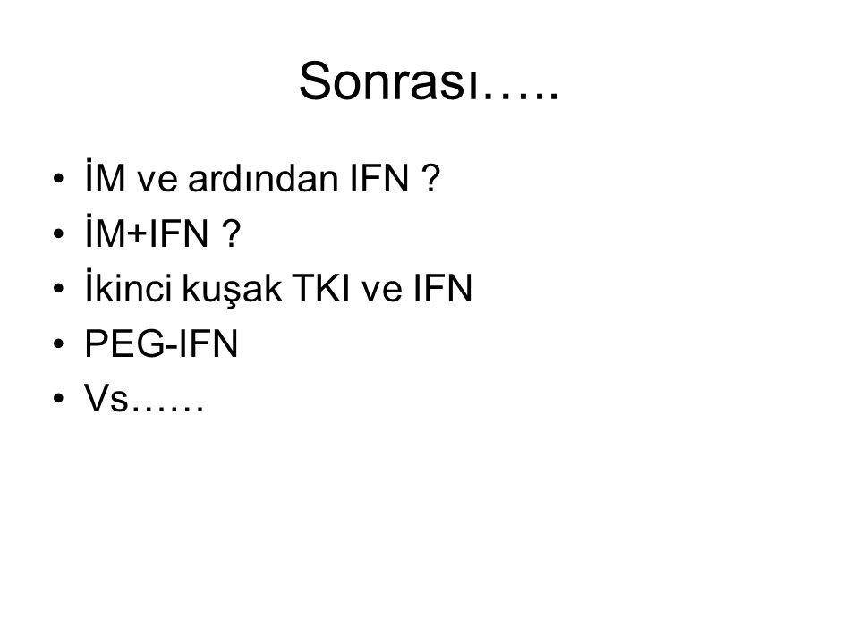 Sonrası….. İM ve ardından IFN İM+IFN İkinci kuşak TKI ve IFN PEG-IFN Vs……