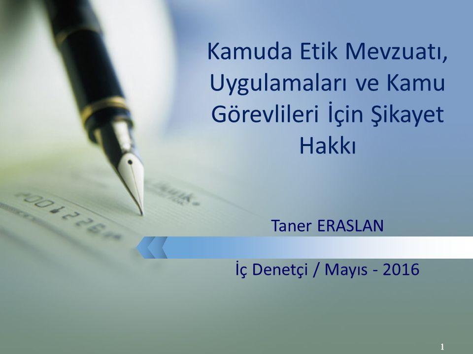 1 Kamuda Etik Mevzuatı, Uygulamaları ve Kamu Görevlileri İçin Şikayet Hakkı Taner ERASLAN İç Denetçi / Mayıs - 2016