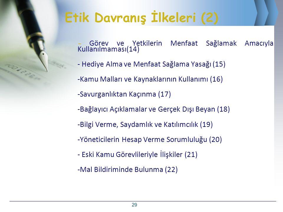 Etik Davranış İlkeleri (2) - Görev ve Yetkilerin Menfaat Sağlamak Amacıyla Kullanılmaması(14) - Hediye Alma ve Menfaat Sağlama Yasağı (15) -Kamu Malları ve Kaynaklarının Kullanımı (16) -Savurganlıktan Kaçınma (17) -Bağlayıcı Açıklamalar ve Gerçek Dışı Beyan (18) -Bilgi Verme, Saydamlık ve Katılımcılık (19) -Yöneticilerin Hesap Verme Sorumluluğu (20) - Eski Kamu Görevlileriyle İlişkiler (21) -Mal Bildiriminde Bulunma (22) 29