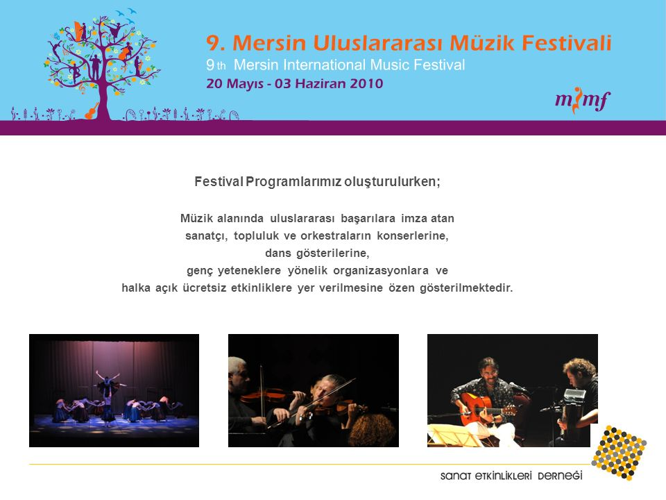 Festival Programlarımız oluşturulurken; Müzik alanında uluslararası başarılara imza atan sanatçı, topluluk ve orkestraların konserlerine, dans gösterilerine, genç yeteneklere yönelik organizasyonlara ve halka açık ücretsiz etkinliklere yer verilmesine özen gösterilmektedir.