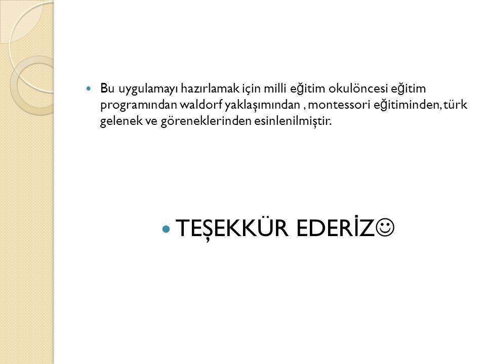 Bu uygulamayı hazırlamak için milli e ğ itim okulöncesi e ğ itim programından waldorf yaklaşımından, montessori e ğ itiminden, türk gelenek ve göreneklerinden esinlenilmiştir.