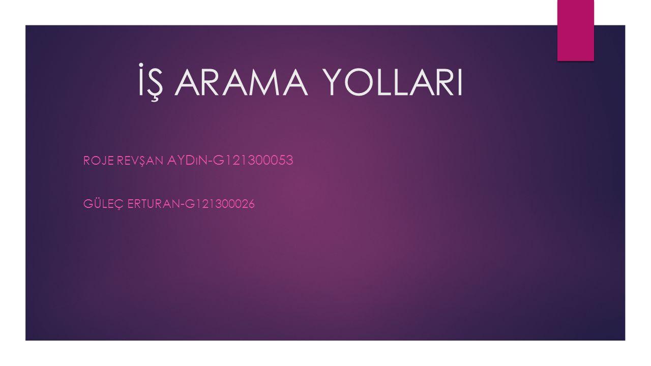 İŞ ARAMA YOLLARI ROJE REVŞAN AYDıN-G121300053 GÜLEÇ ERTURAN-G121300026