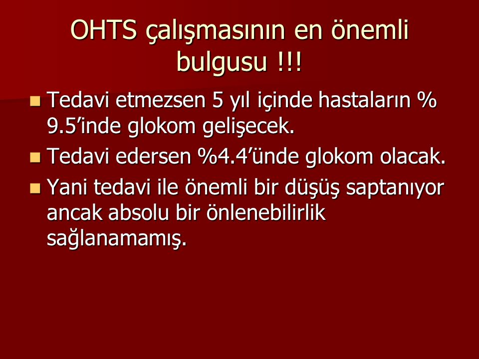 OHTS çalışmasının en önemli bulgusu !!! Tedavi etmezsen 5 yıl içinde hastaların % 9.5'inde glokom gelişecek. Tedavi etmezsen 5 yıl içinde hastaların %