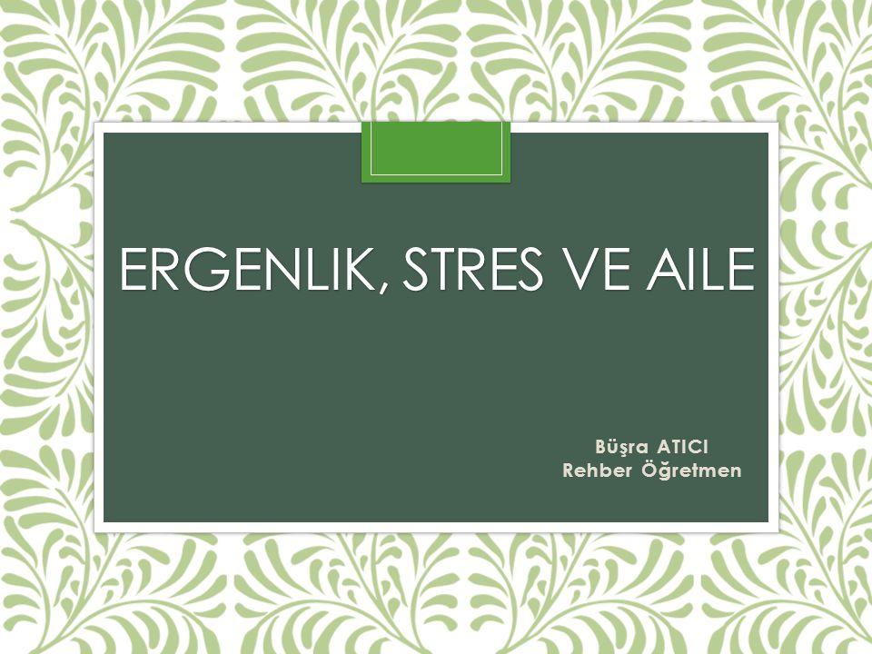 ERGENLIK, STRES VE AILE Büşra ATICI Rehber Öğretmen