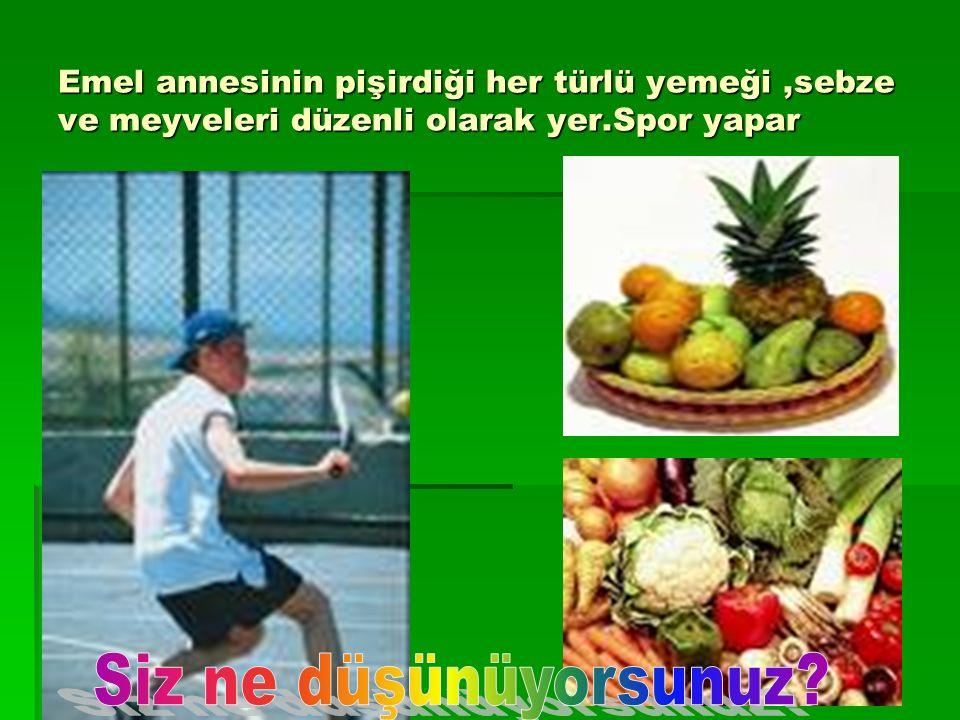 Emel annesinin pişirdiği her türlü yemeği,sebze ve meyveleri düzenli olarak yer.Spor yapar