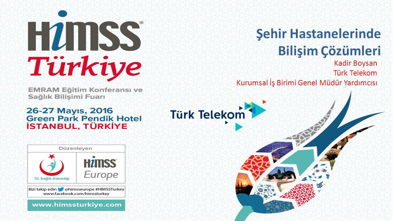Şehir Hastanelerinde Bilişim Çözümleri Kadir Boysan Türk Telekom Kurumsal İş Birimi Genel Müdür Yardımcısı