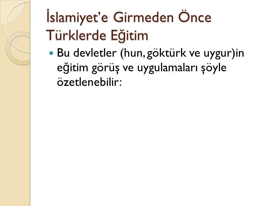 İ slamiyet'e Girmeden Önce Türklerde E ğ itim Bu devletler (hun, göktürk ve uygur)in e ğ itim görüş ve uygulamaları şöyle özetlenebilir: