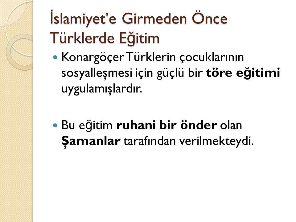 İ slamiyet'e Girmeden Önce Türklerde E ğ itim Konargöçer Türklerin çocuklarının sosyalleşmesi için güçlü bir töre e ğ itimi uygulamışlardır. Bu e ğ it