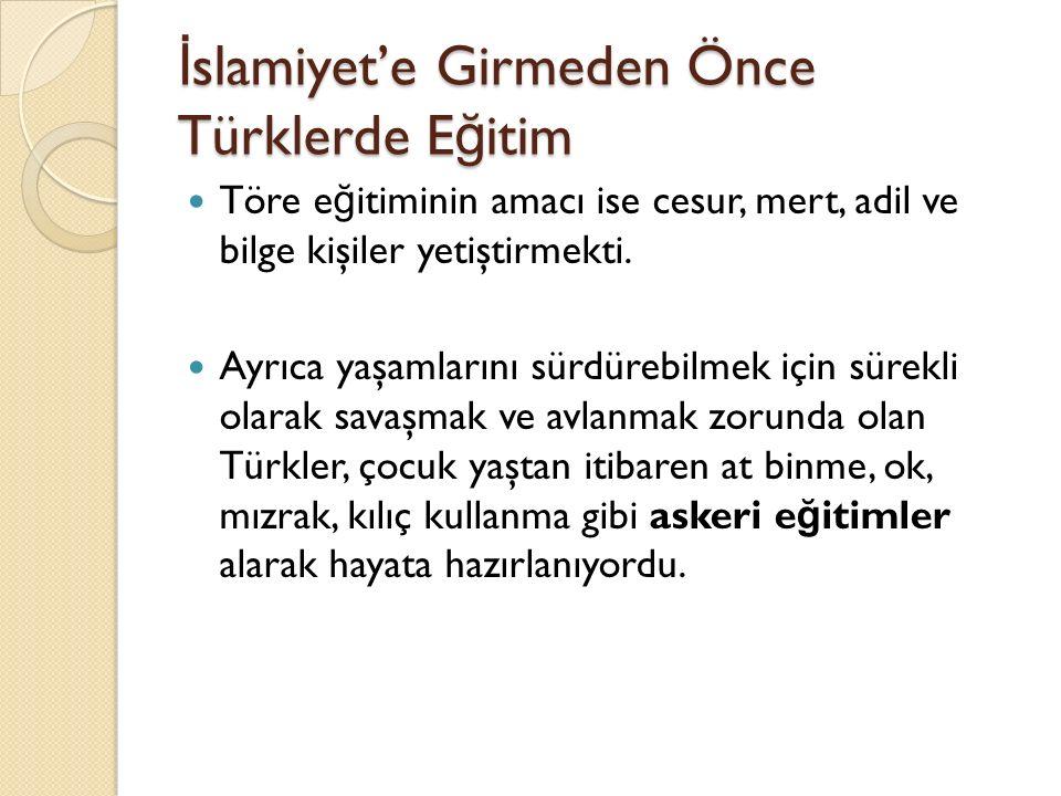 İ slamiyet'e Girmeden Önce Türklerde E ğ itim Töre e ğ itiminin amacı ise cesur, mert, adil ve bilge kişiler yetiştirmekti. Ayrıca yaşamlarını sürdüre