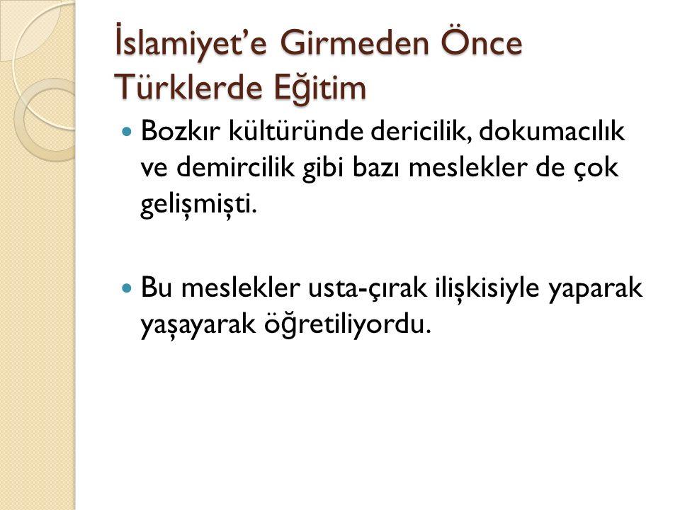 İ slamiyet'e Girmeden Önce Türklerde E ğ itim Bozkır kültüründe dericilik, dokumacılık ve demircilik gibi bazı meslekler de çok gelişmişti. Bu meslekl