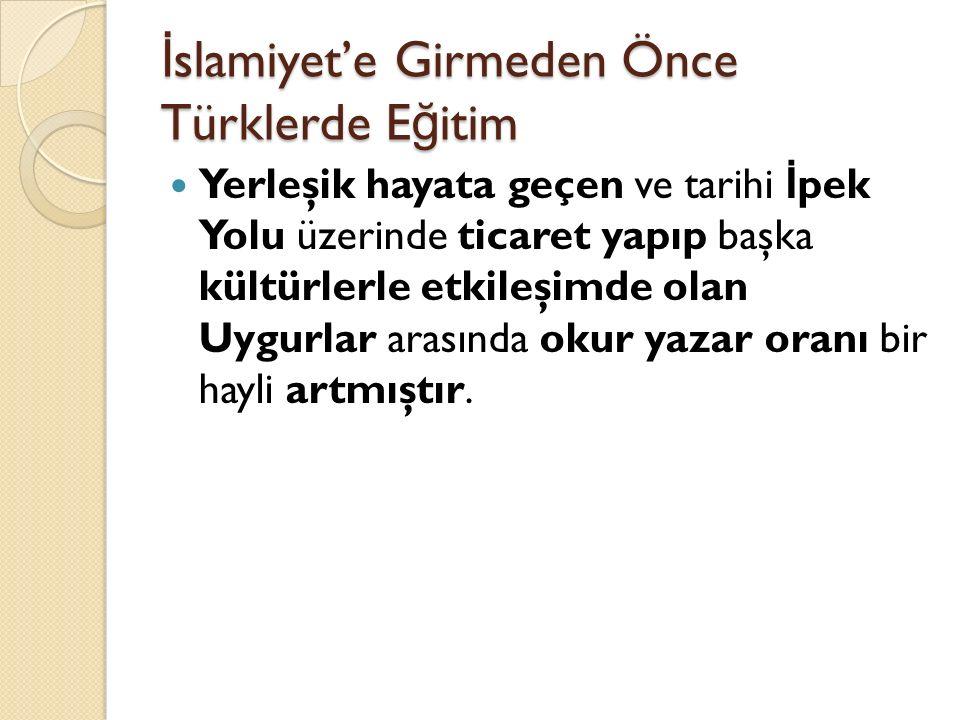 İ slamiyet'e Girmeden Önce Türklerde E ğ itim Yerleşik hayata geçen ve tarihi İ pek Yolu üzerinde ticaret yapıp başka kültürlerle etkileşimde olan Uygurlar arasında okur yazar oranı bir hayli artmıştır.