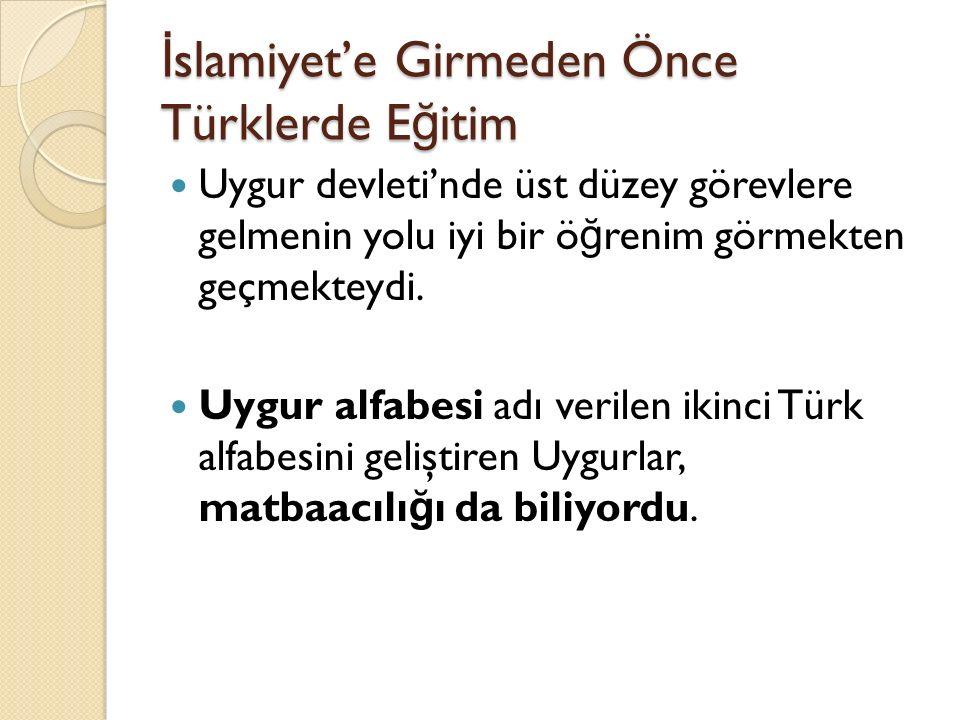 İ slamiyet'e Girmeden Önce Türklerde E ğ itim Uygur devleti'nde üst düzey görevlere gelmenin yolu iyi bir ö ğ renim görmekten geçmekteydi. Uygur alfab