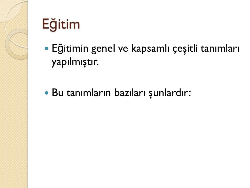 E ğ itim E ğ itimin genel ve kapsamlı çeşitli tanımları yapılmıştır. Bu tanımların bazıları şunlardır:
