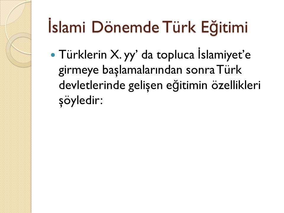 İ slami Dönemde Türk E ğ itimi Türklerin X. yy' da topluca İ slamiyet'e girmeye başlamalarından sonra Türk devletlerinde gelişen e ğ itimin özellikler