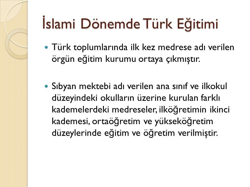 İ slami Dönemde Türk E ğ itimi Türk toplumlarında ilk kez medrese adı verilen örgün e ğ itim kurumu ortaya çıkmıştır. Sıbyan mektebi adı verilen ana s