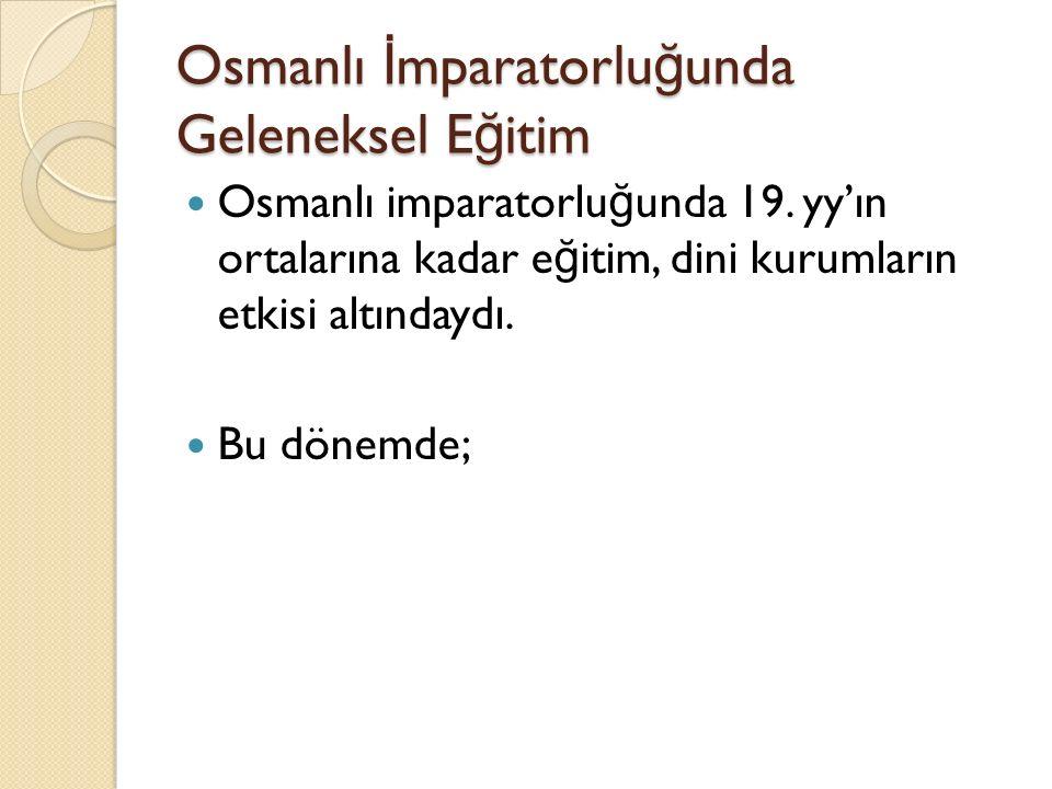 Osmanlı İ mparatorlu ğ unda Geleneksel E ğ itim Osmanlı imparatorlu ğ unda 19. yy'ın ortalarına kadar e ğ itim, dini kurumların etkisi altındaydı. Bu