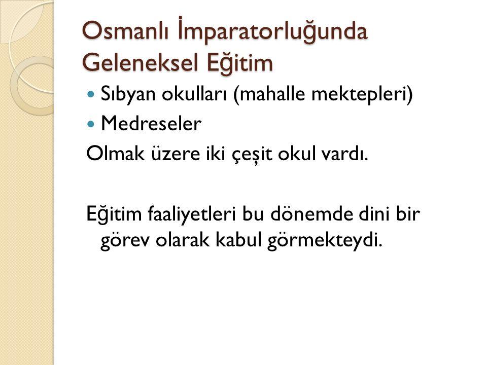 Osmanlı İ mparatorlu ğ unda Geleneksel E ğ itim Sıbyan okulları (mahalle mektepleri) Medreseler Olmak üzere iki çeşit okul vardı. E ğ itim faaliyetler