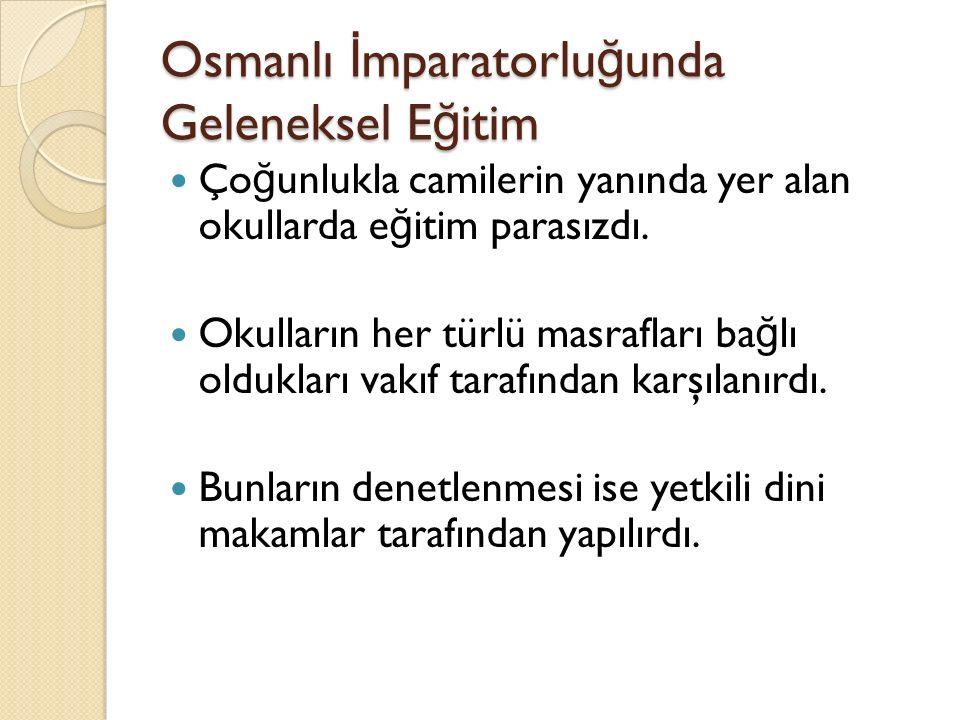 Osmanlı İ mparatorlu ğ unda Geleneksel E ğ itim Ço ğ unlukla camilerin yanında yer alan okullarda e ğ itim parasızdı. Okulların her türlü masrafları b