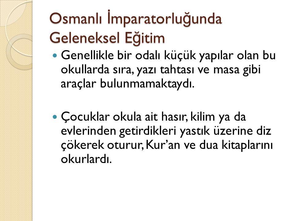 Osmanlı İ mparatorlu ğ unda Geleneksel E ğ itim Genellikle bir odalı küçük yapılar olan bu okullarda sıra, yazı tahtası ve masa gibi araçlar bulunmama