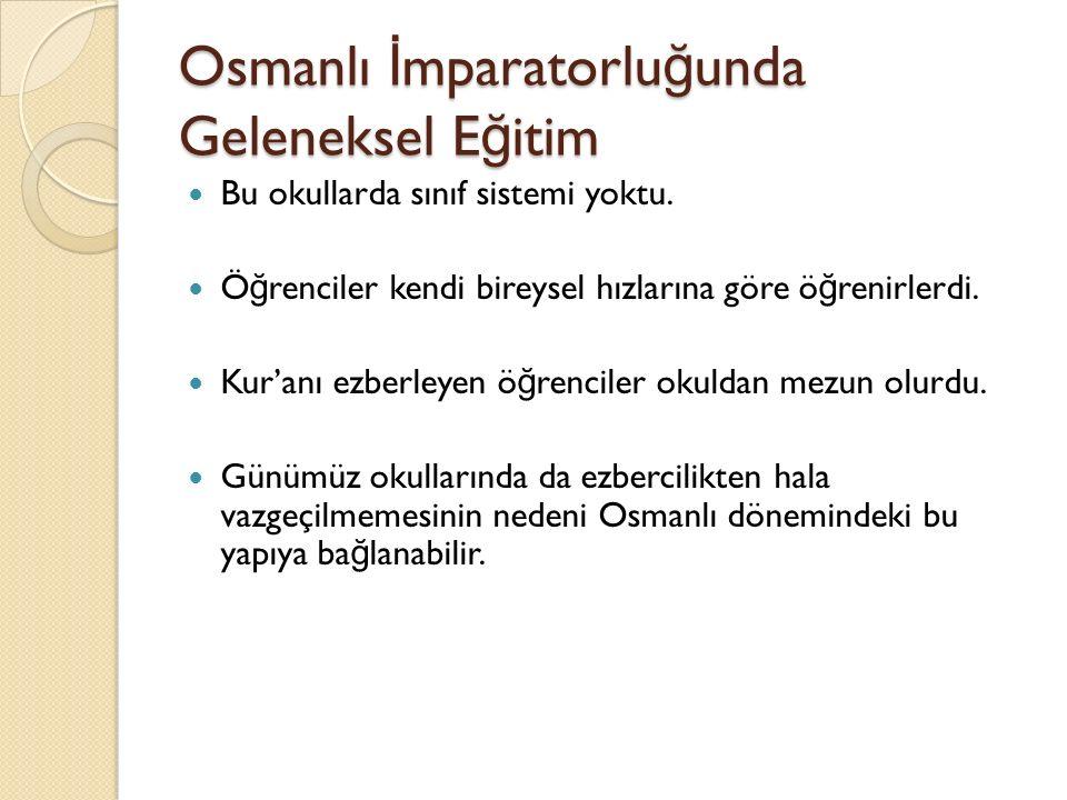 Osmanlı İ mparatorlu ğ unda Geleneksel E ğ itim Bu okullarda sınıf sistemi yoktu. Ö ğ renciler kendi bireysel hızlarına göre ö ğ renirlerdi. Kur'anı e